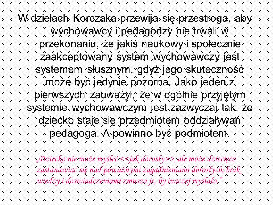 W dziełach Korczaka przewija się przestroga, aby wychowawcy i pedagodzy nie trwali w przekonaniu, że jakiś naukowy i społecznie zaakceptowany system w
