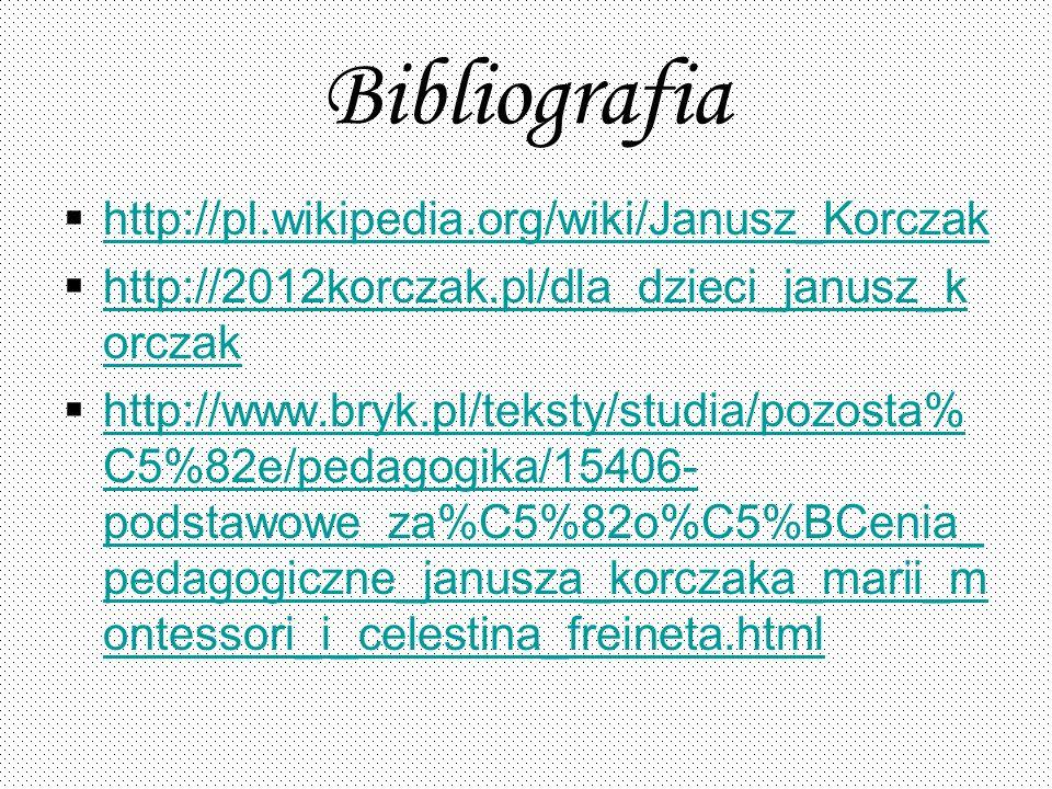 Bibliografia http://pl.wikipedia.org/wiki/Janusz_Korczak http://2012korczak.pl/dla_dzieci_janusz_k orczak http://2012korczak.pl/dla_dzieci_janusz_k or