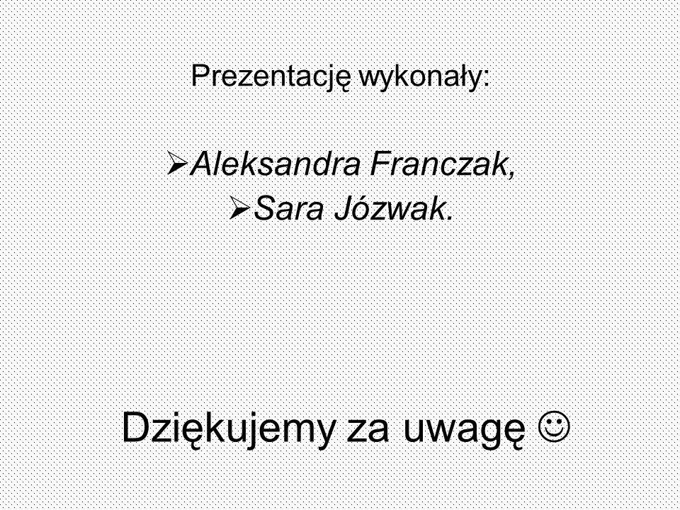 Dziękujemy za uwagę Prezentację wykonały: Aleksandra Franczak, Sara Józwak.