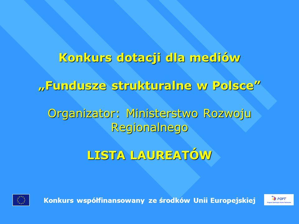 Konkurs dotacji dla mediów Fundusze strukturalne w Polsce Organizator: Ministerstwo Rozwoju Regionalnego LISTA LAUREATÓW Konkurs współfinansowany ze środków Unii Europejskiej