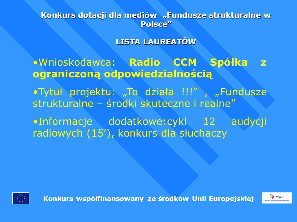 Konkurs dotacji dla mediów Fundusze strukturalne w Polsce LISTA LAUREATÓW Konkurs współfinansowany ze środków Unii Europejskiej Wnioskodawca: Radio CCM Spółka z ograniczoną odpowiedzialnością Tytuł projektu: To działa !!!, Fundusze strukturalne – środki skuteczne i realne Informacje dodatkowe:cykl 12 audycji radiowych (15), konkurs dla słuchaczy