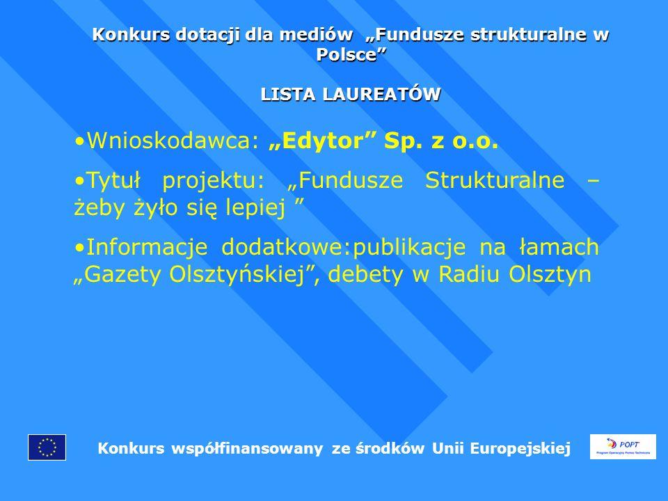 Konkurs dotacji dla mediów Fundusze strukturalne w Polsce LISTA LAUREATÓW Konkurs współfinansowany ze środków Unii Europejskiej Wnioskodawca: Edytor Sp.