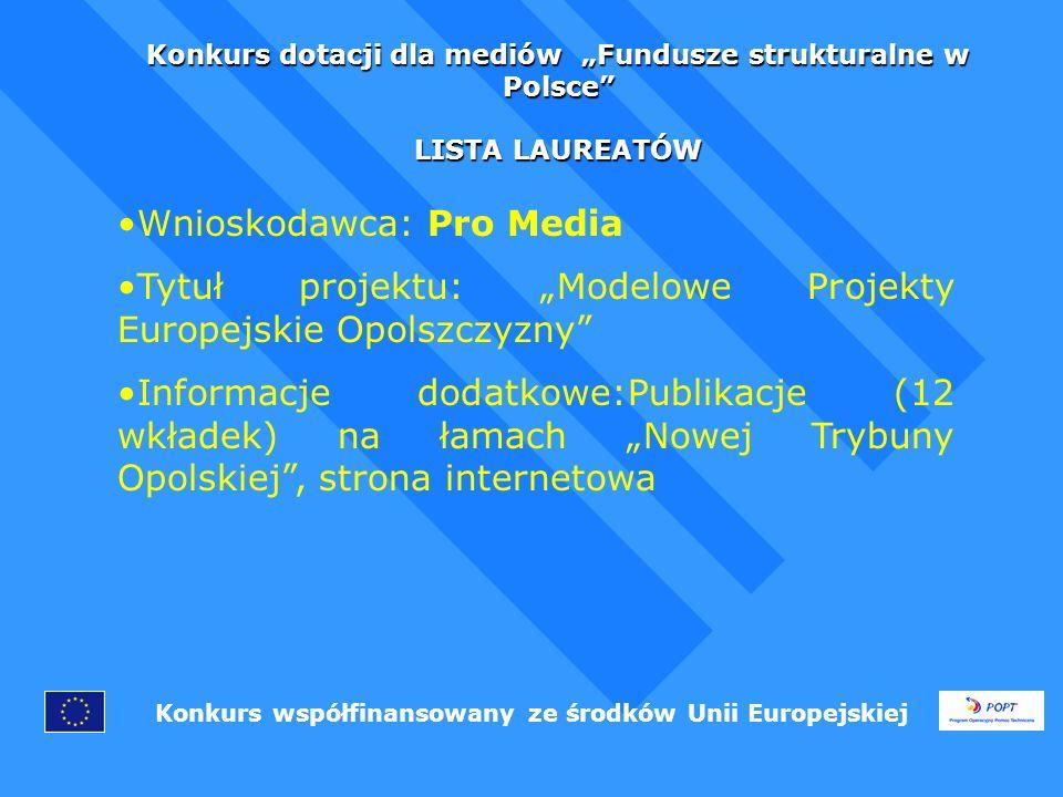 Konkurs dotacji dla mediów Fundusze strukturalne w Polsce LISTA LAUREATÓW Konkurs współfinansowany ze środków Unii Europejskiej Wnioskodawca: Pro Media Tytuł projektu: Modelowe Projekty Europejskie Opolszczyzny Informacje dodatkowe:Publikacje (12 wkładek) na łamach Nowej Trybuny Opolskiej, strona internetowa