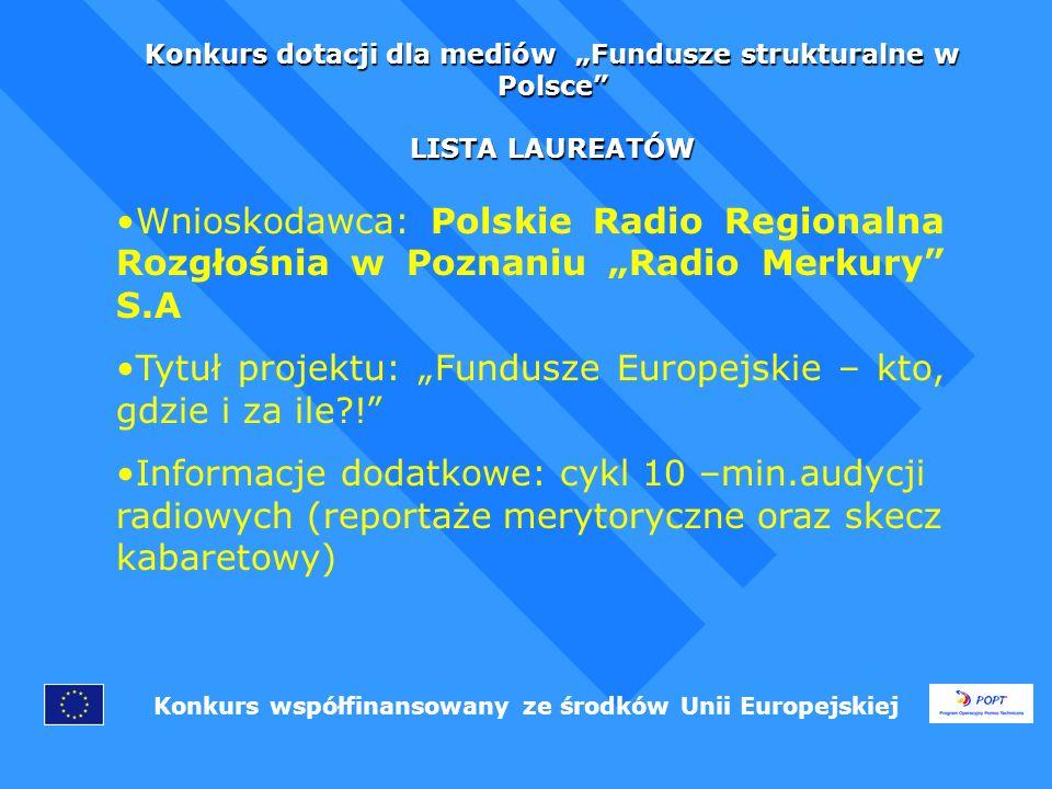 Konkurs dotacji dla mediów Fundusze strukturalne w Polsce LISTA LAUREATÓW Konkurs współfinansowany ze środków Unii Europejskiej Wnioskodawca: Polskie Radio Regionalna Rozgłośnia w Poznaniu Radio Merkury S.A Tytuł projektu: Fundusze Europejskie – kto, gdzie i za ile .