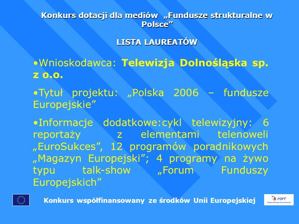 Konkurs dotacji dla mediów Fundusze strukturalne w Polsce LISTA LAUREATÓW Konkurs współfinansowany ze środków Unii Europejskiej Wnioskodawca: Telewizja Dolnośląska sp.