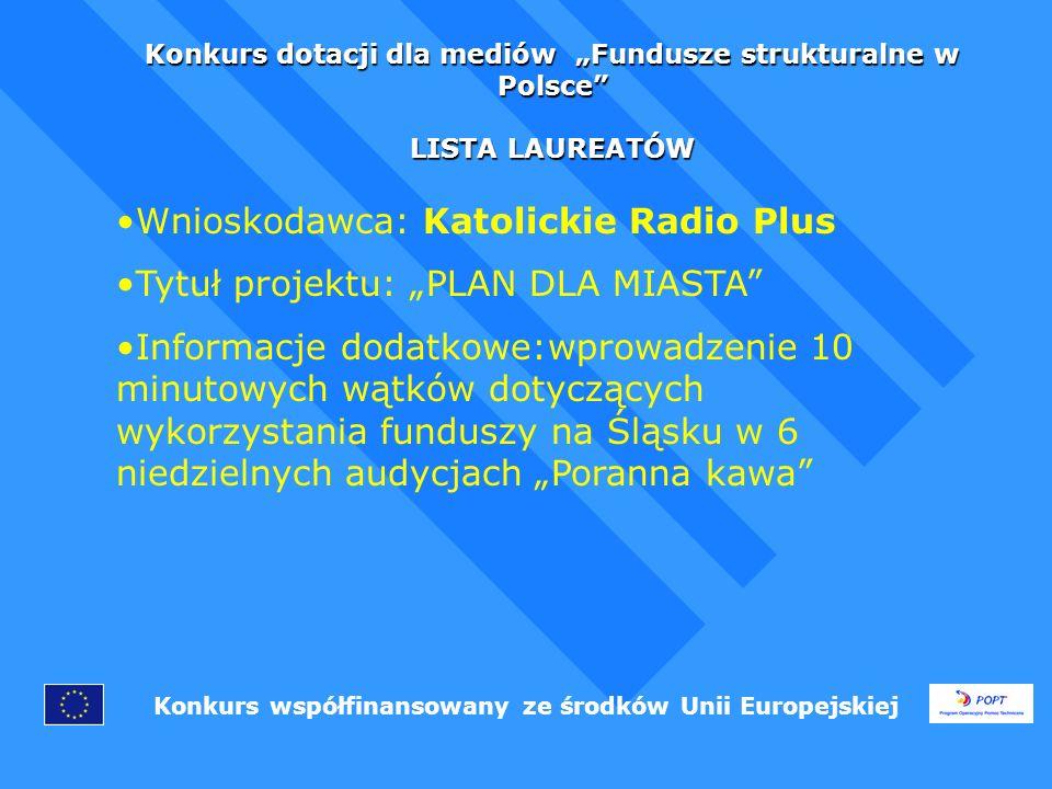 Konkurs dotacji dla mediów Fundusze strukturalne w Polsce LISTA LAUREATÓW Konkurs współfinansowany ze środków Unii Europejskiej Wnioskodawca: Katolickie Radio Plus Tytuł projektu: PLAN DLA MIASTA Informacje dodatkowe:wprowadzenie 10 minutowych wątków dotyczących wykorzystania funduszy na Śląsku w 6 niedzielnych audycjach Poranna kawa