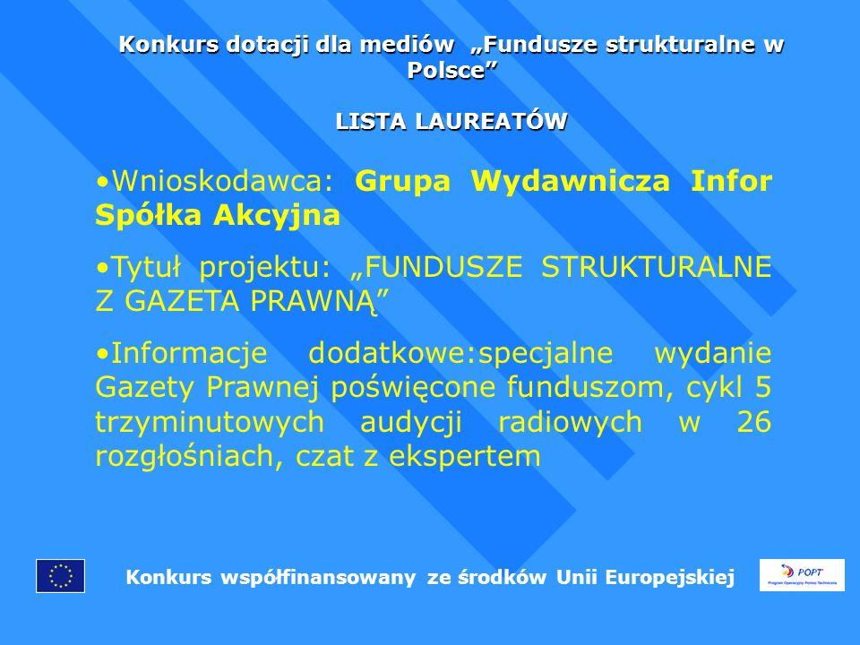 Konkurs dotacji dla mediów Fundusze strukturalne w Polsce LISTA LAUREATÓW Konkurs współfinansowany ze środków Unii Europejskiej Wnioskodawca: Grupa Wydawnicza Infor Spółka Akcyjna Tytuł projektu: FUNDUSZE STRUKTURALNE Z GAZETA PRAWNĄ Informacje dodatkowe:specjalne wydanie Gazety Prawnej poświęcone funduszom, cykl 5 trzyminutowych audycji radiowych w 26 rozgłośniach, czat z ekspertem