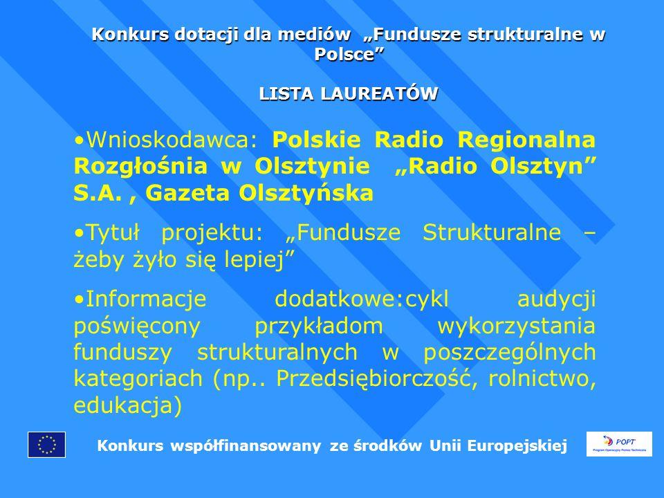 Konkurs dotacji dla mediów Fundusze strukturalne w Polsce LISTA LAUREATÓW Konkurs współfinansowany ze środków Unii Europejskiej Wnioskodawca: Polskie Radio Regionalna Rozgłośnia w Olsztynie Radio Olsztyn S.A., Gazeta Olsztyńska Tytuł projektu: Fundusze Strukturalne – żeby żyło się lepiej Informacje dodatkowe:cykl audycji poświęcony przykładom wykorzystania funduszy strukturalnych w poszczególnych kategoriach (np..