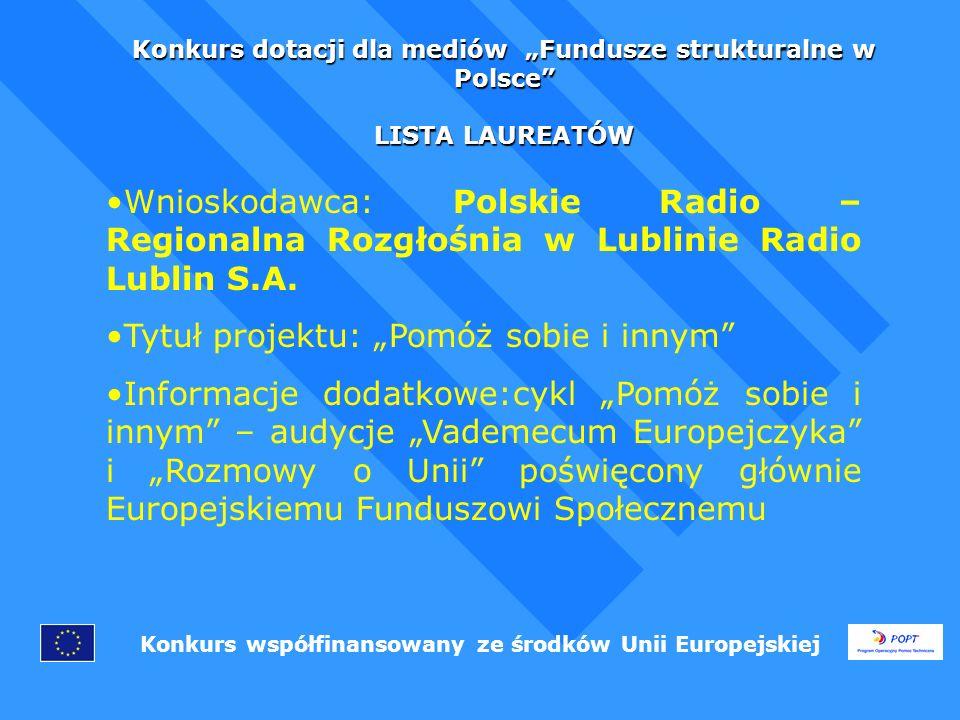 Konkurs dotacji dla mediów Fundusze strukturalne w Polsce LISTA LAUREATÓW Konkurs współfinansowany ze środków Unii Europejskiej Wnioskodawca: Polskie Radio – Regionalna Rozgłośnia w Lublinie Radio Lublin S.A.
