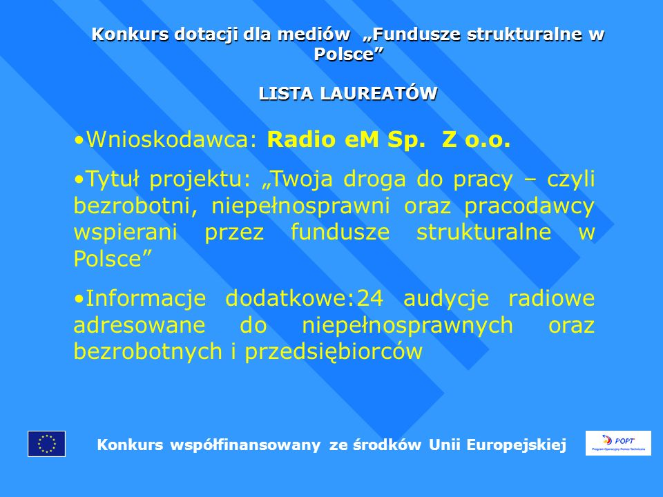 Konkurs dotacji dla mediów Fundusze strukturalne w Polsce LISTA LAUREATÓW Konkurs współfinansowany ze środków Unii Europejskiej Wnioskodawca: Radio eM Sp.