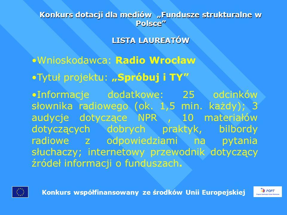 Konkurs dotacji dla mediów Fundusze strukturalne w Polsce LISTA LAUREATÓW Konkurs współfinansowany ze środków Unii Europejskiej Wnioskodawca: Radio Wrocław Tytuł projektu: Spróbuj i TY Informacje dodatkowe: 25 odcinków słownika radiowego (ok.
