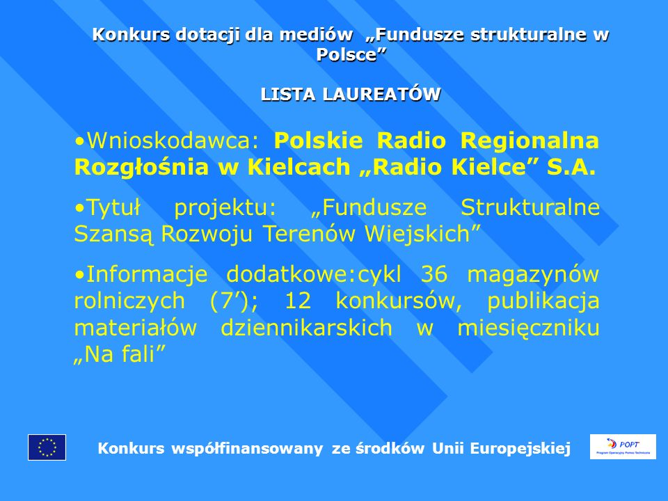 Konkurs dotacji dla mediów Fundusze strukturalne w Polsce LISTA LAUREATÓW Konkurs współfinansowany ze środków Unii Europejskiej Wnioskodawca: Radio Plus Opole Tytuł projektu: Jak ugryźć fundusze strukturalne Informacje dodatkowe:32 audycje radiowe (5) w formie m.in.konkursów