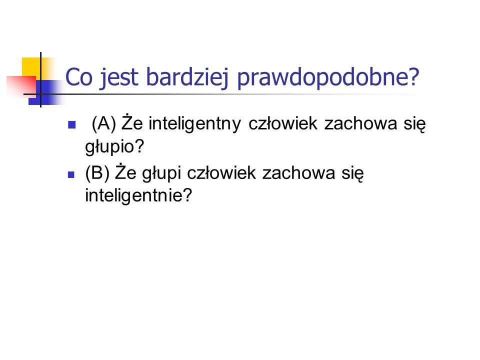 Co jest bardziej prawdopodobne? (A) Że inteligentny człowiek zachowa się głupio? (B) Że głupi człowiek zachowa się inteligentnie?