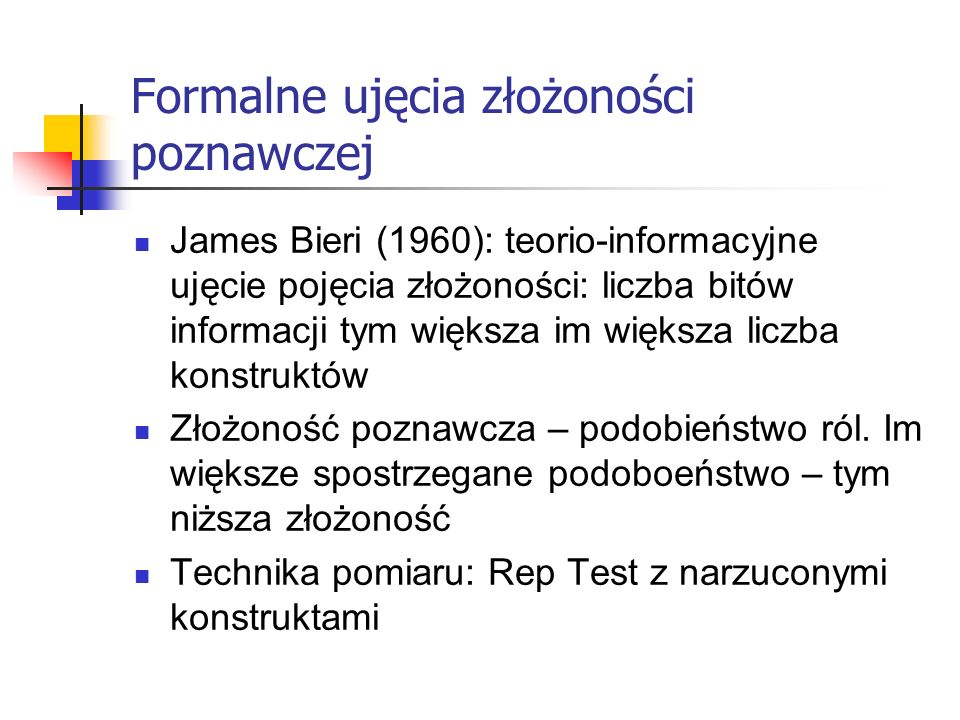 Formalne ujęcia złożoności poznawczej James Bieri (1960): teorio-informacyjne ujęcie pojęcia złożoności: liczba bitów informacji tym większa im większ