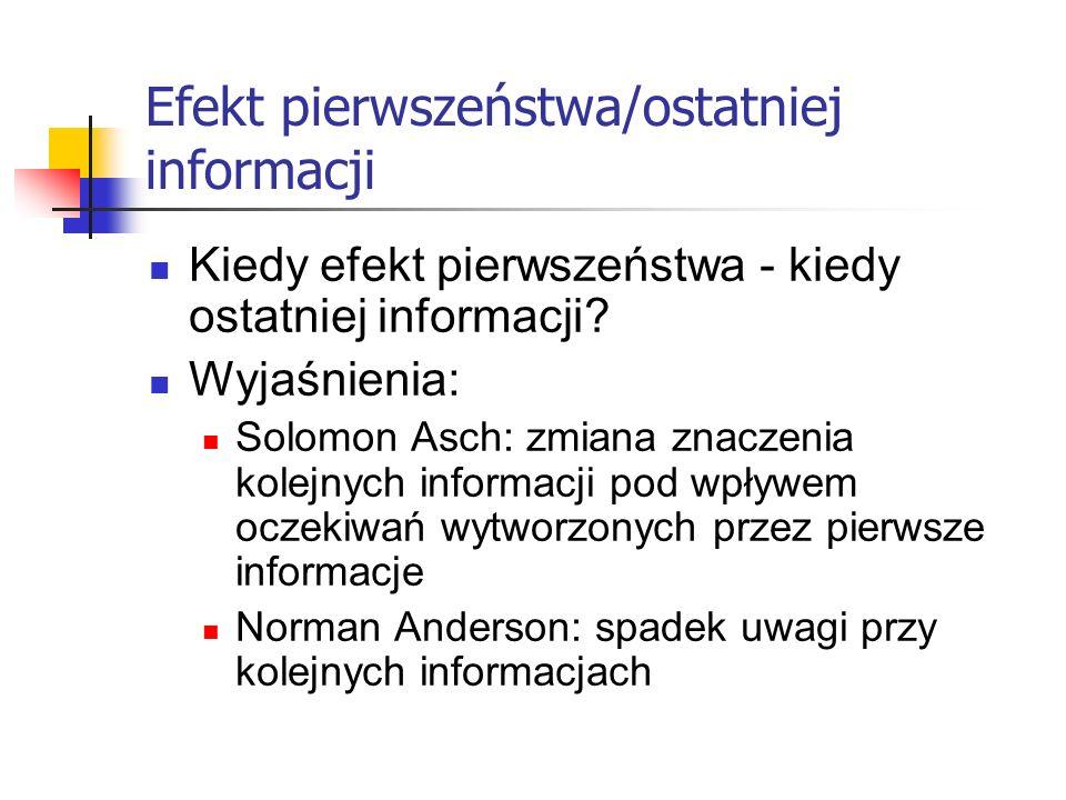 Efekt pierwszeństwa/ostatniej informacji Kiedy efekt pierwszeństwa - kiedy ostatniej informacji? Wyjaśnienia: Solomon Asch: zmiana znaczenia kolejnych