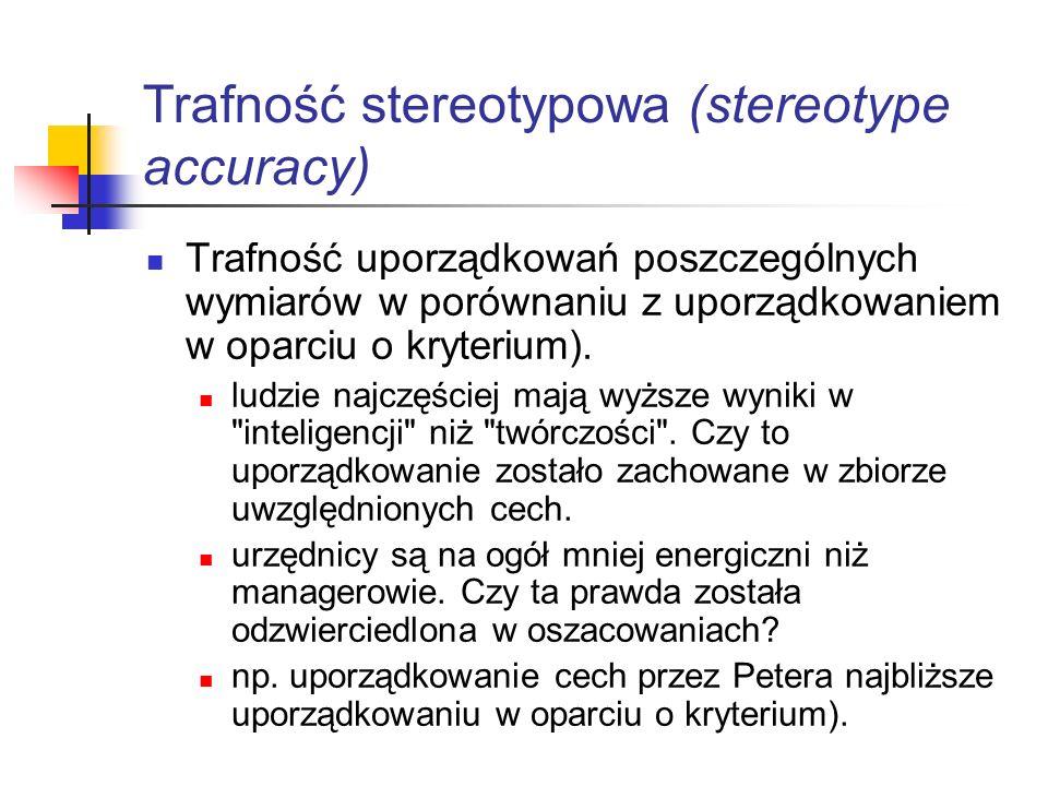 Trafność stereotypowa (stereotype accuracy) Trafność uporządkowań poszczególnych wymiarów w porównaniu z uporządkowaniem w oparciu o kryterium). ludzi