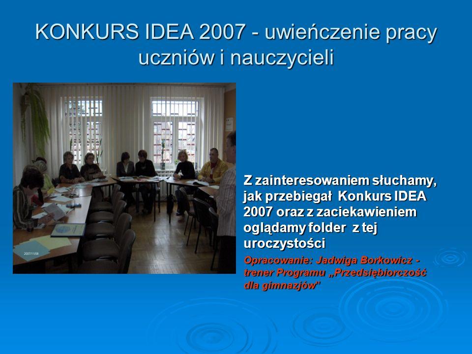 KONKURS IDEA 2007 - uwieńczenie pracy uczniów i nauczycieli Z zainteresowaniem słuchamy, jak przebiegał Konkurs IDEA 2007 oraz z zaciekawieniem ogląda