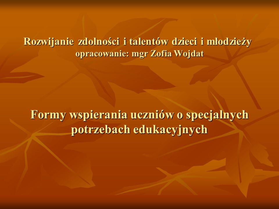 Rozwijanie zdolności i talentów dzieci i młodzieży opracowanie: mgr Zofia Wojdat Formy wspierania uczniów o specjalnych potrzebach edukacyjnych