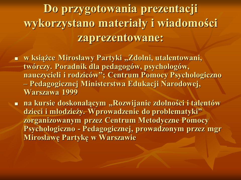 Do przygotowania prezentacji wykorzystano materiały i wiadomości zaprezentowane: w książce Mirosławy Partyki Zdolni, utalentowani, twórczy. Poradnik d