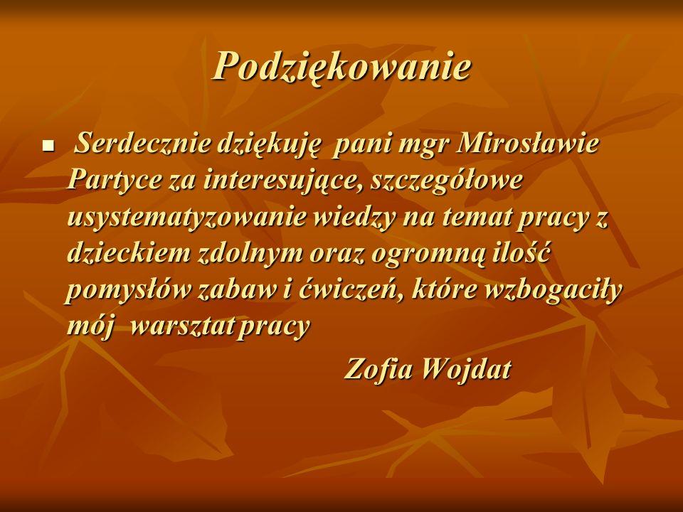 Podziękowanie Serdecznie dziękuję pani mgr Mirosławie Partyce za interesujące, szczegółowe usystematyzowanie wiedzy na temat pracy z dzieckiem zdolnym