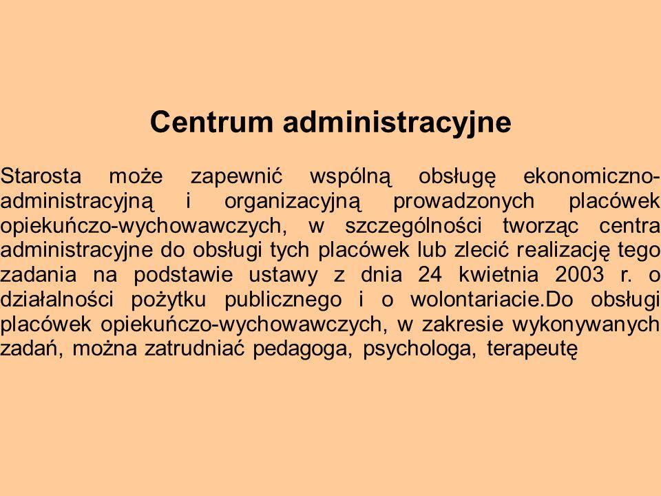 Centrum administracyjne Starosta może zapewnić wspólną obsługę ekonomiczno- administracyjną i organizacyjną prowadzonych placówek opiekuńczo-wychowawc