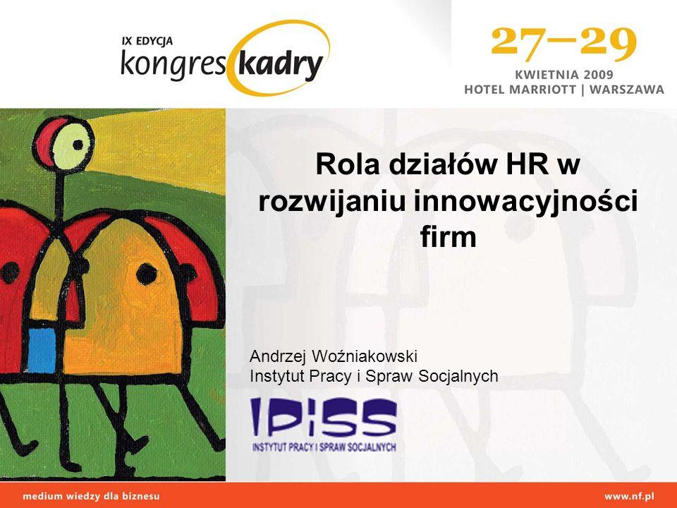 Rola działów HR w rozwijaniu innowacyjności firm Andrzej Woźniakowski Instytut Pracy i Spraw Socjalnych
