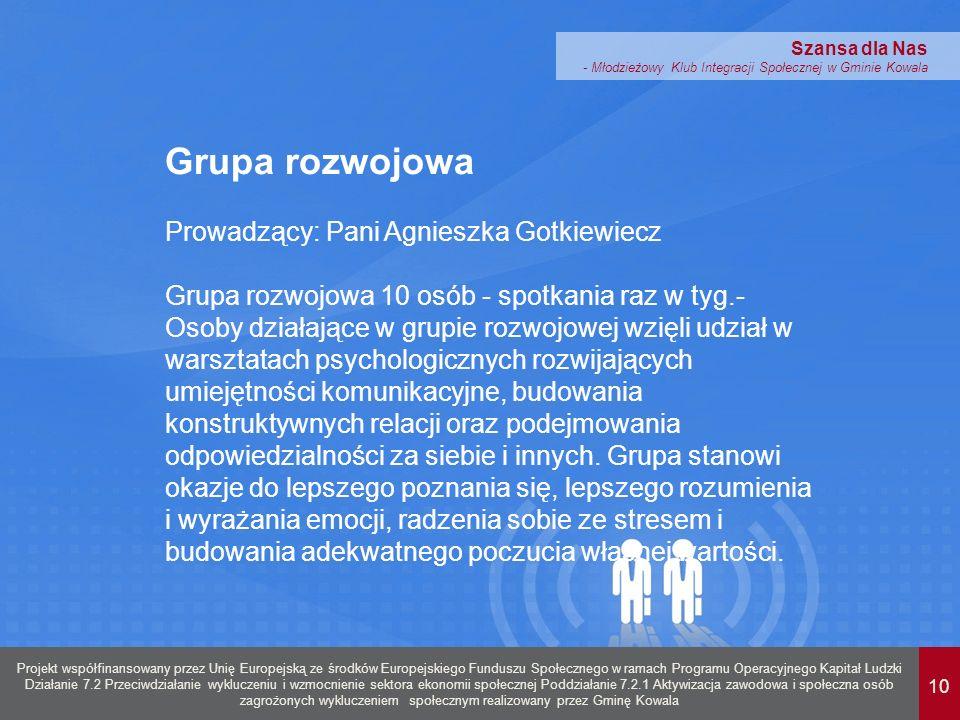 10 Projekt współfinansowany przez Unię Europejską ze środków Europejskiego Funduszu Społecznego w ramach Programu Operacyjnego Kapitał Ludzki Działanie 7.2 Przeciwdziałanie wykluczeniu i wzmocnienie sektora ekonomii społecznej Poddziałanie 7.2.1 Aktywizacja zawodowa i społeczna osób zagrożonych wykluczeniem społecznym realizowany przez Gminę Kowala Szansa dla Nas - Młodzieżowy Klub Integracji Społecznej w Gminie Kowala Grupa rozwojowa Prowadzący: Pani Agnieszka Gotkiewiecz Grupa rozwojowa 10 osób - spotkania raz w tyg.- Osoby działające w grupie rozwojowej wzięli udział w warsztatach psychologicznych rozwijających umiejętności komunikacyjne, budowania konstruktywnych relacji oraz podejmowania odpowiedzialności za siebie i innych.