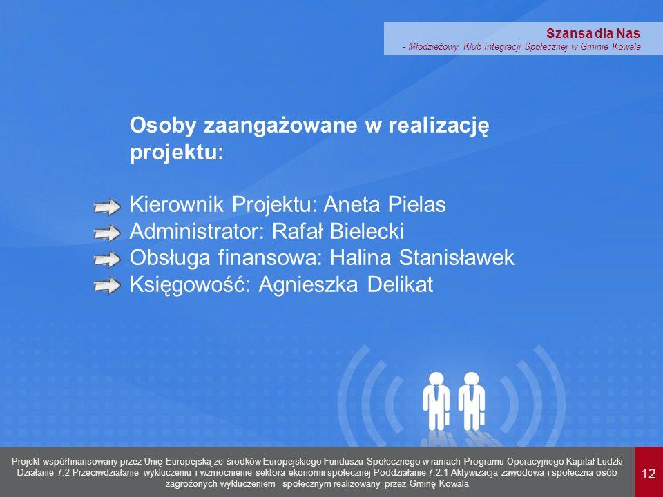 12 Projekt współfinansowany przez Unię Europejską ze środków Europejskiego Funduszu Społecznego w ramach Programu Operacyjnego Kapitał Ludzki Działanie 7.2 Przeciwdziałanie wykluczeniu i wzmocnienie sektora ekonomii społecznej Poddziałanie 7.2.1 Aktywizacja zawodowa i społeczna osób zagrożonych wykluczeniem społecznym realizowany przez Gminę Kowala Szansa dla Nas - Młodzieżowy Klub Integracji Społecznej w Gminie Kowala Osoby zaangażowane w realizację projektu: Kierownik Projektu: Aneta Pielas Administrator: Rafał Bielecki Obsługa finansowa: Halina Stanisławek Księgowość: Agnieszka Delikat
