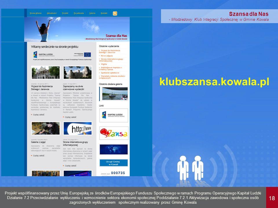 18 Projekt współfinansowany przez Unię Europejską ze środków Europejskiego Funduszu Społecznego w ramach Programu Operacyjnego Kapitał Ludzki Działanie 7.2 Przeciwdziałanie wykluczeniu i wzmocnienie sektora ekonomii społecznej Poddziałanie 7.2.1 Aktywizacja zawodowa i społeczna osób zagrożonych wykluczeniem społecznym realizowany przez Gminę Kowala Szansa dla Nas - Młodzieżowy Klub Integracji Społecznej w Gminie Kowala klubszansa.kowala.pl
