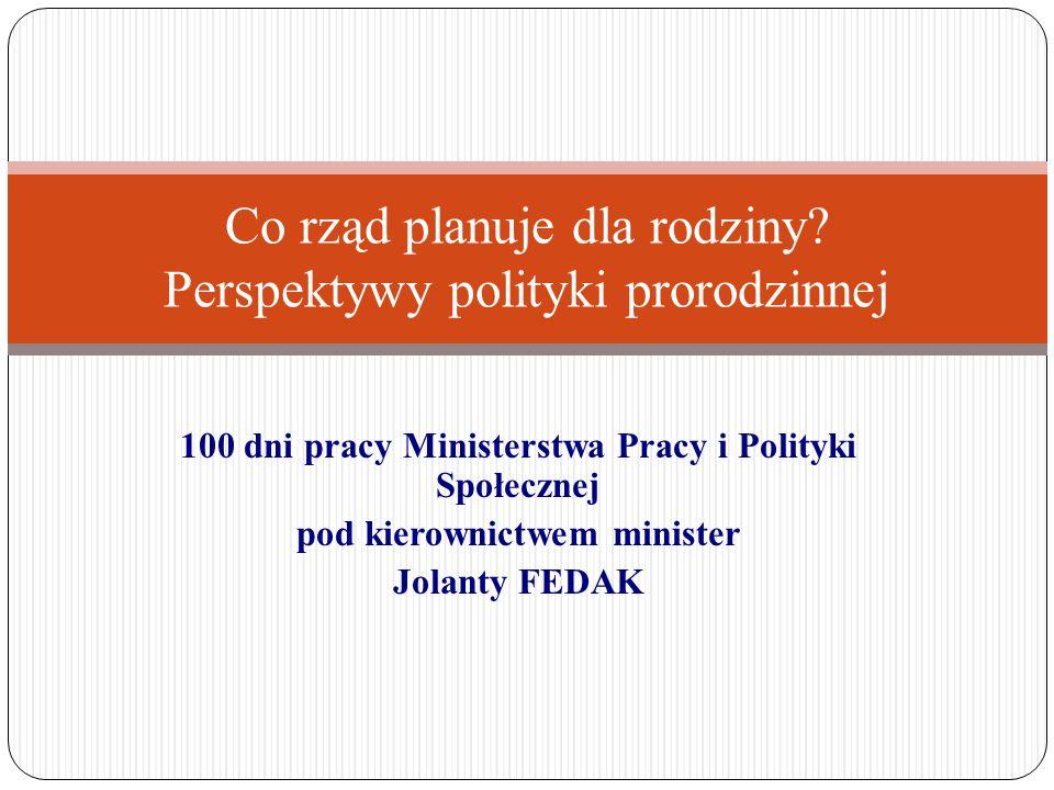 100 dni pracy Ministerstwa Pracy i Polityki Społecznej pod kierownictwem minister Jolanty FEDAK Co rząd planuje dla rodziny? Perspektywy polityki pror