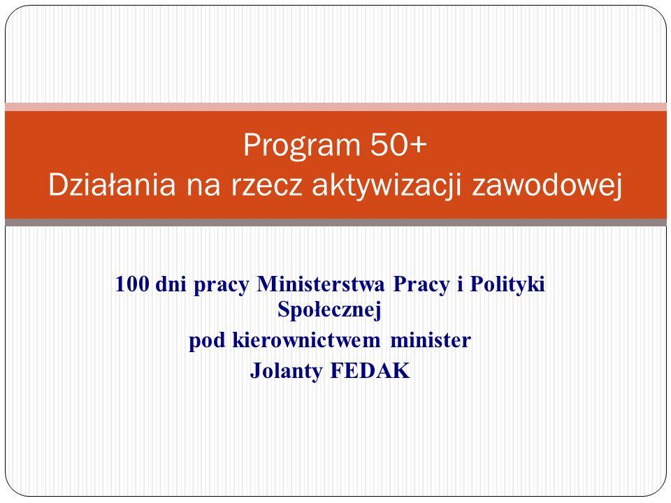 100 dni pracy Ministerstwa Pracy i Polityki Społecznej pod kierownictwem minister Jolanty FEDAK Program 50+ Działania na rzecz aktywizacji zawodowej