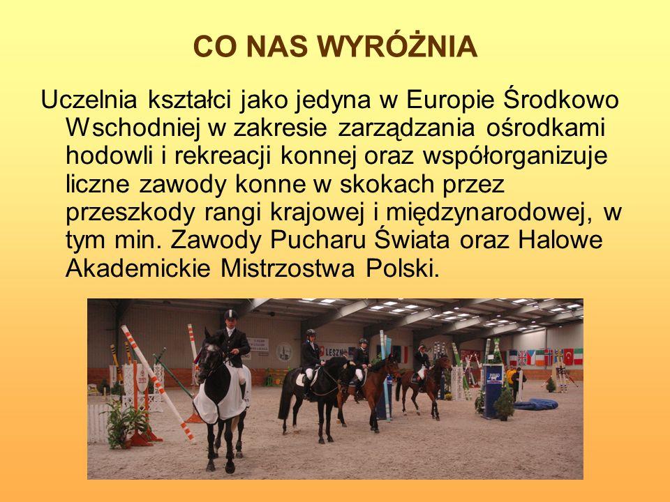 CO NAS WYRÓŻNIA Uczelnia kształci jako jedyna w Europie Środkowo Wschodniej w zakresie zarządzania ośrodkami hodowli i rekreacji konnej oraz współorga