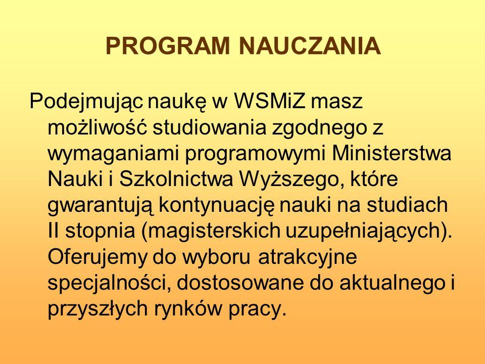 PROGRAM NAUCZANIA Podejmując naukę w WSMiZ masz możliwość studiowania zgodnego z wymaganiami programowymi Ministerstwa Nauki i Szkolnictwa Wyższego, k