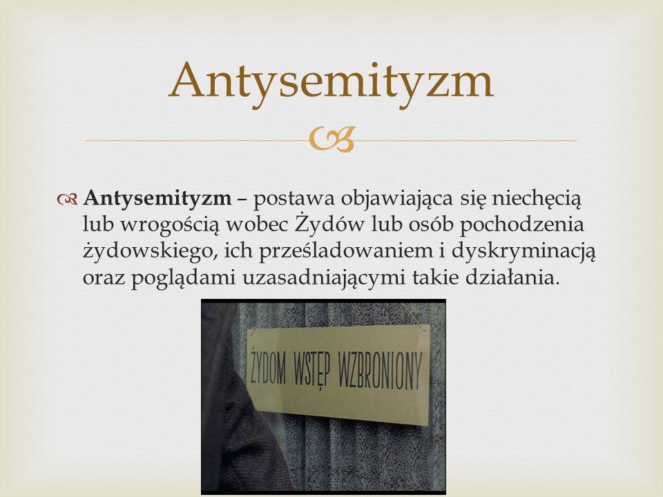 Antysemityzm – postawa objawiająca się niechęcią lub wrogością wobec Żydów lub osób pochodzenia żydowskiego, ich prześladowaniem i dyskryminacją oraz