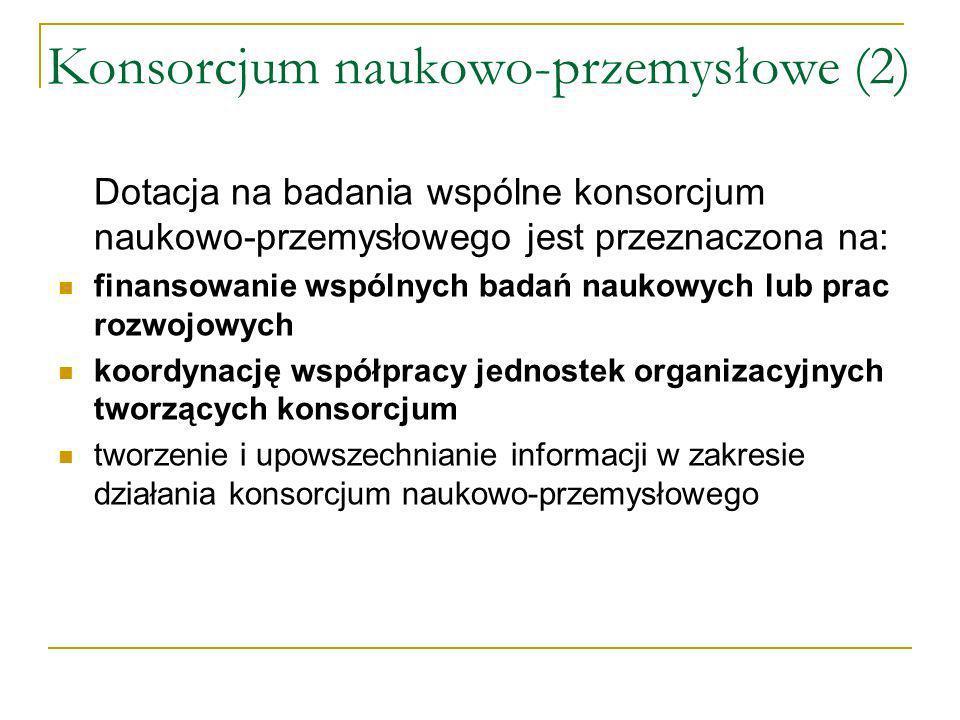 Konsorcjum naukowo-przemysłowe (2) Dotacja na badania wspólne konsorcjum naukowo-przemysłowego jest przeznaczona na: finansowanie wspólnych badań naukowych lub prac rozwojowych koordynację współpracy jednostek organizacyjnych tworzących konsorcjum tworzenie i upowszechnianie informacji w zakresie działania konsorcjum naukowo-przemysłowego