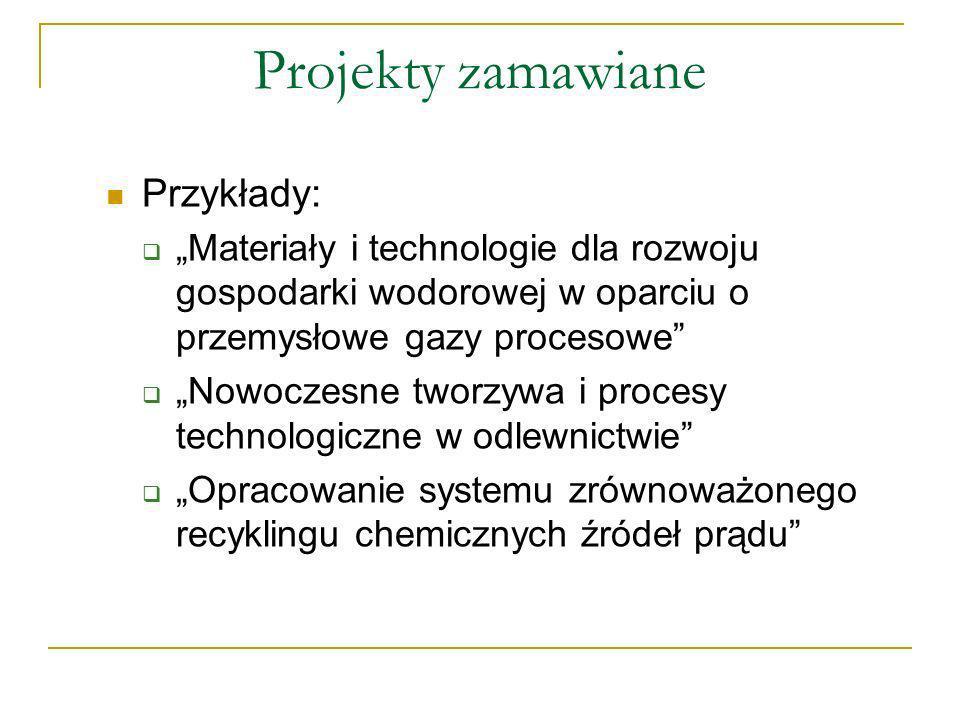 Projekty zamawiane Przykłady: Materiały i technologie dla rozwoju gospodarki wodorowej w oparciu o przemysłowe gazy procesowe Nowoczesne tworzywa i procesy technologiczne w odlewnictwie Opracowanie systemu zrównoważonego recyklingu chemicznych źródeł prądu