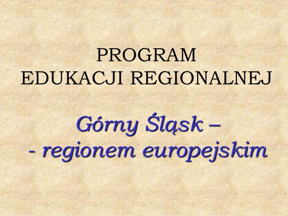 PROGRAM EDUKACJI REGIONALNEJ Górny Śląsk – - regionem europejskim
