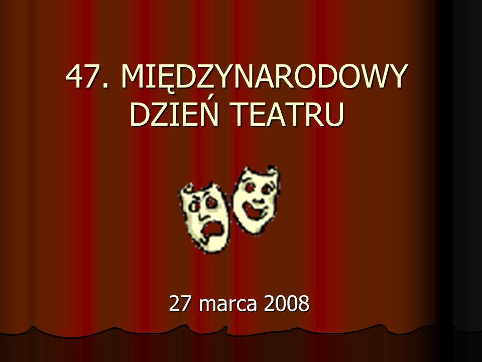 47. MIĘDZYNARODOWY DZIEŃ TEATRU 27 marca 2008