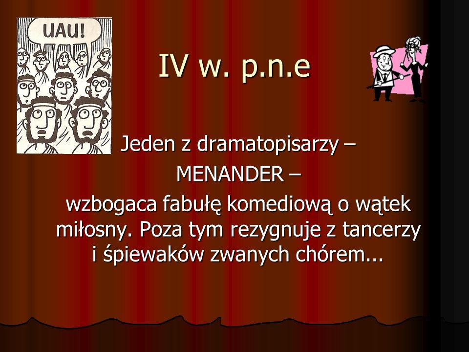 IV w. p.n.e Jeden z dramatopisarzy – MENANDER – wzbogaca fabułę komediową o wątek miłosny. Poza tym rezygnuje z tancerzy i śpiewaków zwanych chórem...