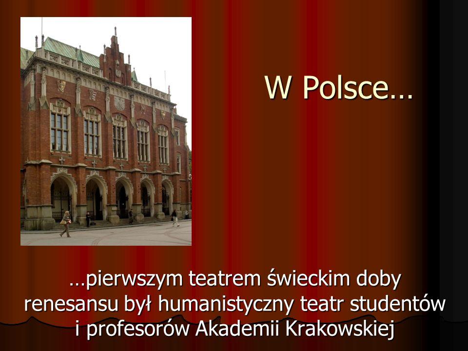 W Polsce… …pierwszym teatrem świeckim doby renesansu był humanistyczny teatr studentów i profesorów Akademii Krakowskiej