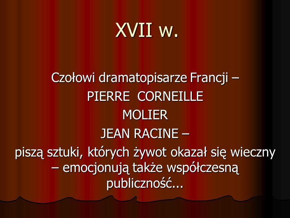 XVII w. Czołowi dramatopisarze Francji – PIERRE CORNEILLE MOLIER JEAN RACINE – piszą sztuki, których żywot okazał się wieczny – emocjonują także współ