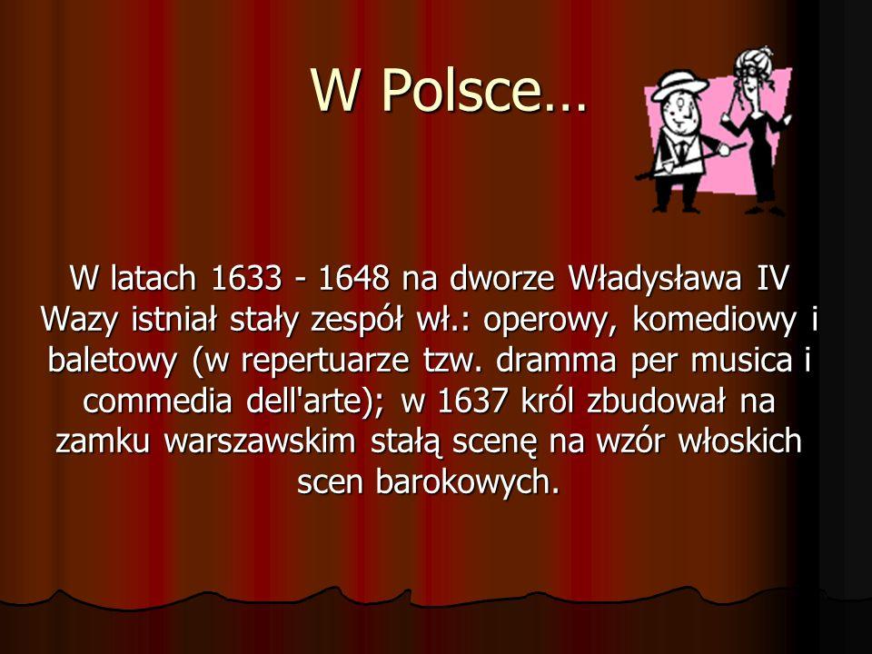W Polsce… W latach 1633 - 1648 na dworze Władysława IV Wazy istniał stały zespół wł.: operowy, komediowy i baletowy (w repertuarze tzw. dramma per mus