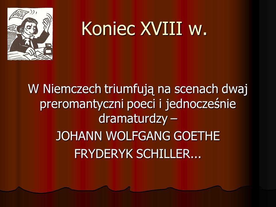 Koniec XVIII w. W Niemczech triumfują na scenach dwaj preromantyczni poeci i jednocześnie dramaturdzy – JOHANN WOLFGANG GOETHE FRYDERYK SCHILLER...