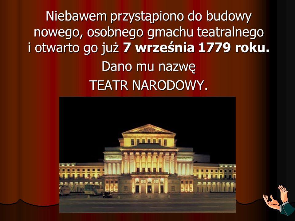 Niebawem przystąpiono do budowy nowego, osobnego gmachu teatralnego i otwarto go już 7 września 1779 roku. Dano mu nazwę TEATR NARODOWY.