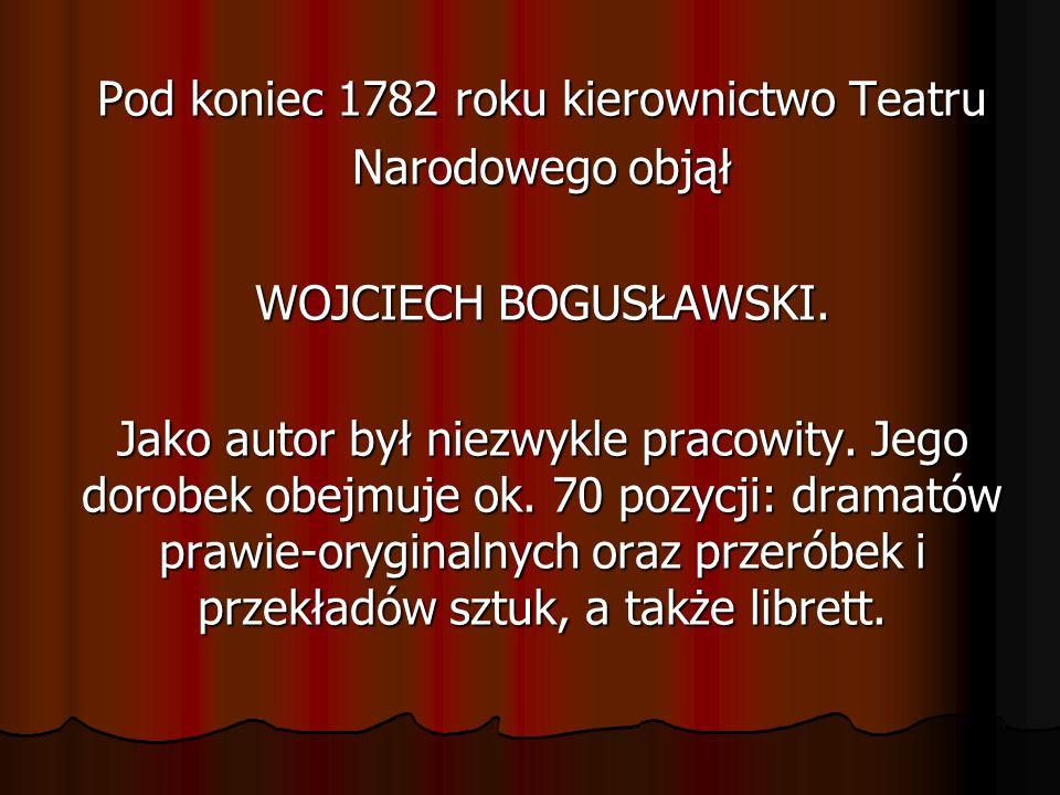 Pod koniec 1782 roku kierownictwo Teatru Narodowego objął WOJCIECH BOGUSŁAWSKI. Jako autor był niezwykle pracowity. Jego dorobek obejmuje ok. 70 pozyc