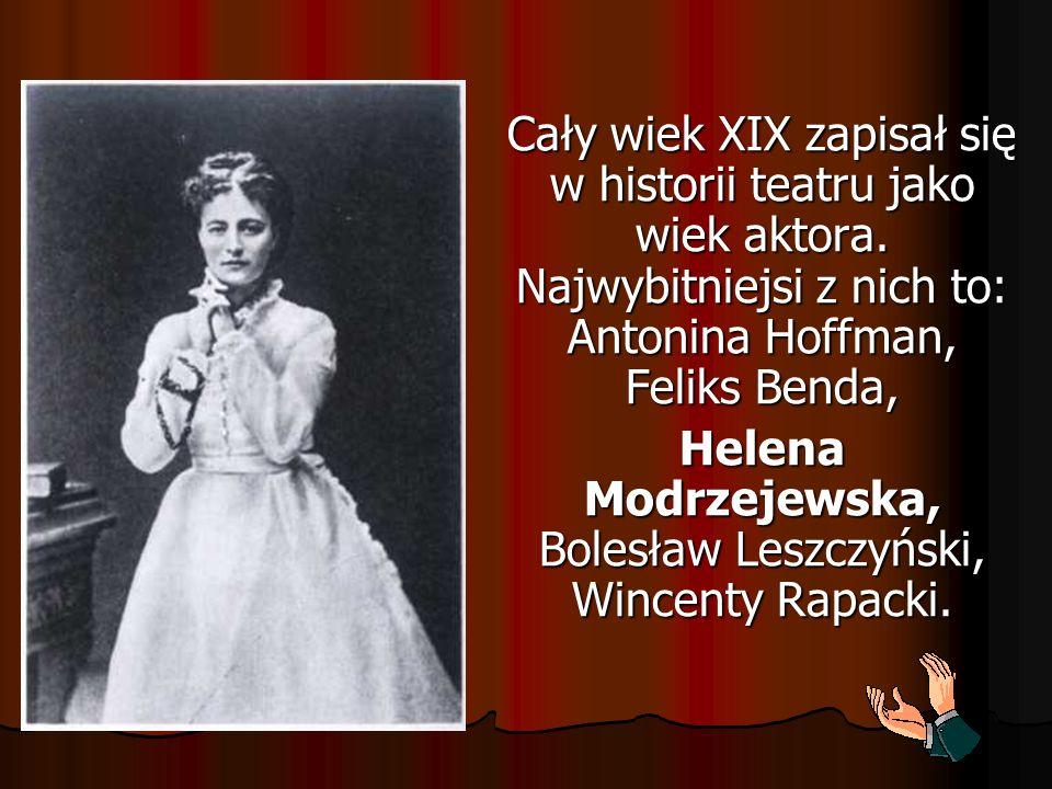 Cały wiek XIX zapisał się w historii teatru jako wiek aktora. Najwybitniejsi z nich to: Antonina Hoffman, Feliks Benda, Helena Modrzejewska, Bolesław