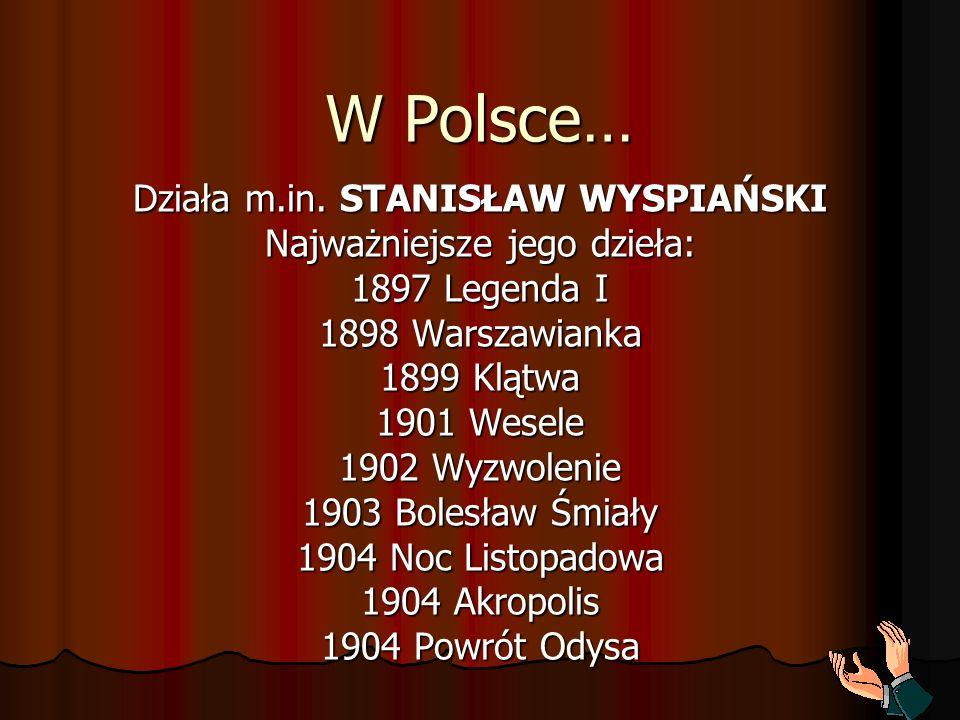 W Polsce… Działa m.in. STANISŁAW WYSPIAŃSKI Najważniejsze jego dzieła: 1897 Legenda I 1898 Warszawianka 1899 Klątwa 1901 Wesele 1902 Wyzwolenie 1903 B
