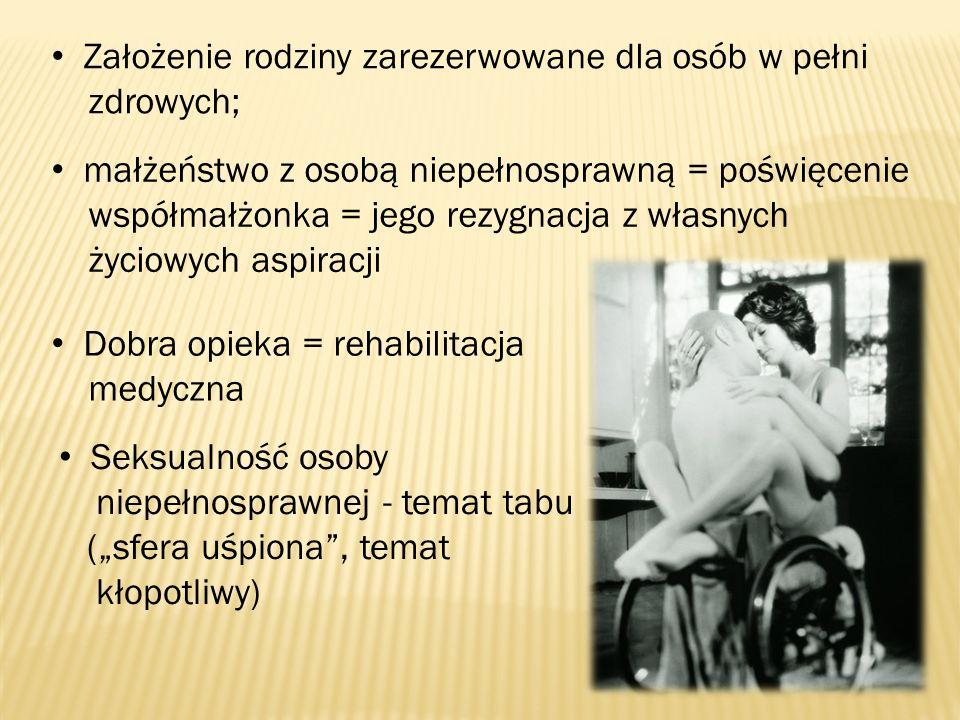 Założenie rodziny zarezerwowane dla osób w pełni zdrowych; małżeństwo z osobą niepełnosprawną = poświęcenie współmałżonka = jego rezygnacja z własnych