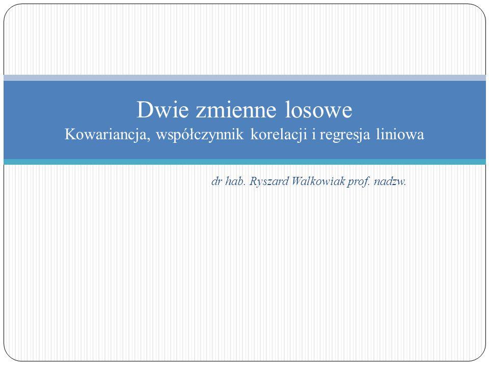 Dwie zmienne losowe Kowariancja, współczynnik korelacji i regresja liniowa dr hab. Ryszard Walkowiak prof. nadzw.