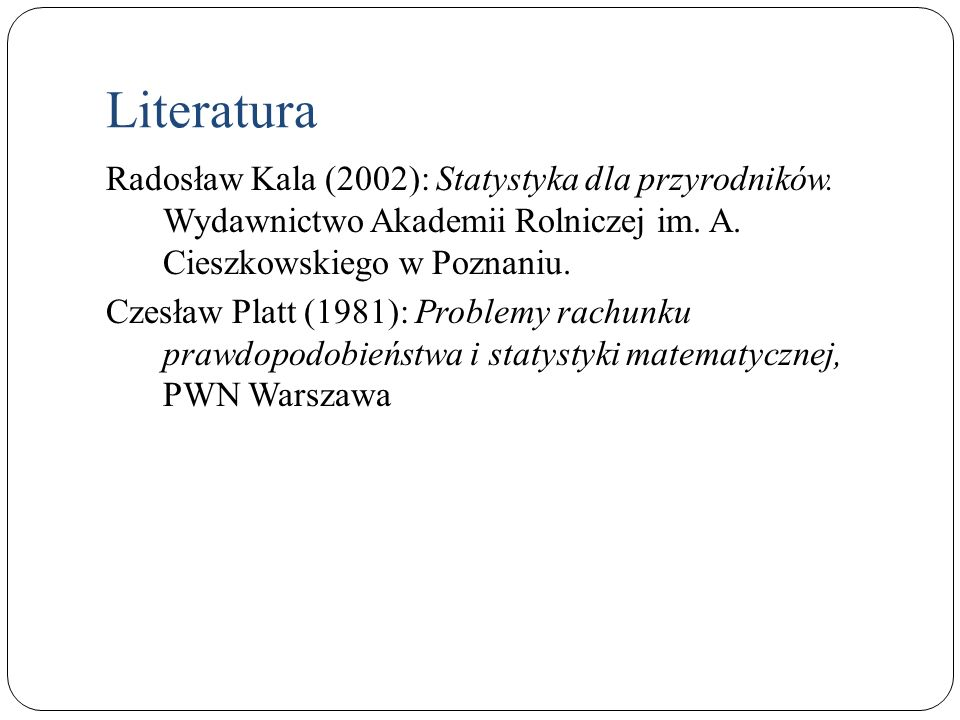 Literatura Radosław Kala (2002): Statystyka dla przyrodników. Wydawnictwo Akademii Rolniczej im. A. Cieszkowskiego w Poznaniu. Czesław Platt (1981): P